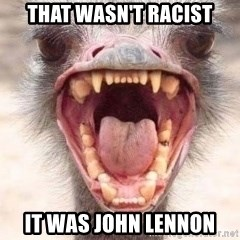 Angry White Ostrich - that wasn't racist it was john lennon