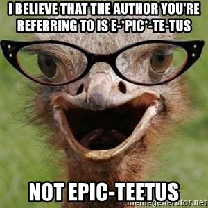 Judgemental Bookseller Ostrich - I believe that the author you're referring to is E-*pic*-te-tus Not epic-teetus