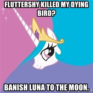 Celestia - Fluttershy killed my dying bird? BANISH LUNA TO THE MOON.