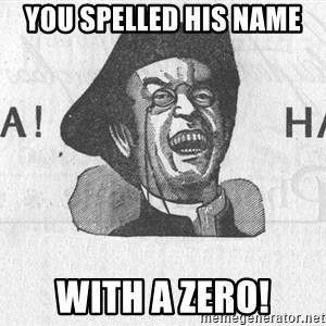 Ha Ha Guy - you spelled his name with a zero!