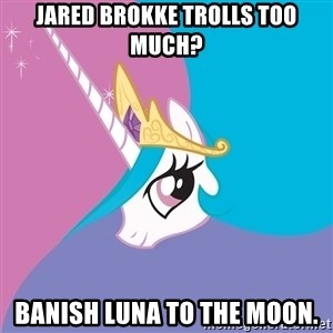 Celestia - Jared brokke trolls too much? BANISH LUNA TO THE MOON.