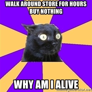 Anxiety - walk around store for hours buy nothing why am i alive