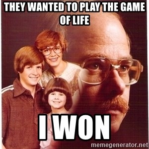 Vengeance Dad - They wanted to play the game of life I won
