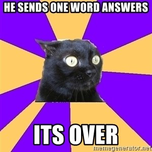 Anxiety - he sends one word answers its over