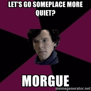 Sexually Oblivious Sherlock - let's go someplace more quiet? morgue