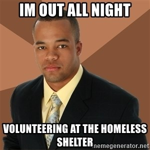 Successful Black Man - im out all night volunteering at the HOMELESS shelter