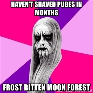 Black Metal Fashionista - haven't shaved pubes in months frost bitten moon forest