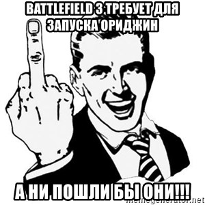 Lol Fuck You - BATTLEFIELD 3 ТРЕБУЕТ ДЛЯ ЗАПУСКА ОРИДЖИН А НИ ПОШЛИ БЫ ОНИ!!!