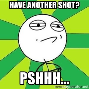 Challenge Accepted 2 - have another shot? pshhh...