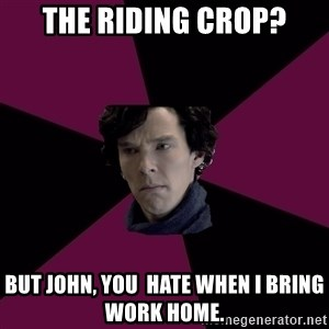 Sexually Oblivious Sherlock - The riding crop? But john, you  hate when I bring work home.