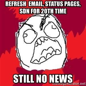 Rage FU - refresh  email, status pages, sdn for 20th time still no news