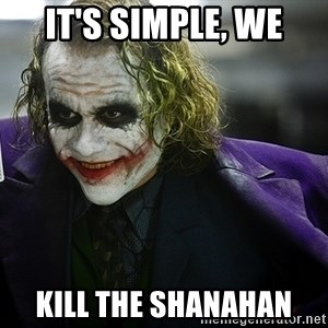 joker - It's simple, we kill the shanahan