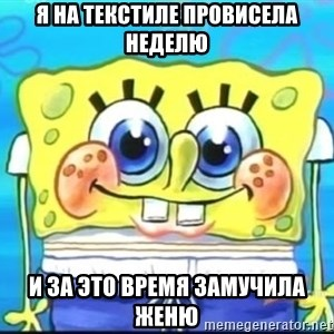 Epic Spongebob Face - я на текстиле провисела неделю и за это время замучила женю