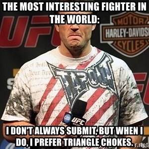 Chael Sonnen meme - The most interesting fighter in the world: I don't always submit, but when I do, I prefer triangle chokes.