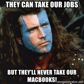 Braveheart - They can take our jobs but they'll never take our macbooks!