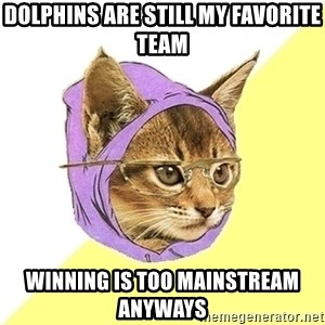 Hipster Kitty - Dolphins are still my favorite team winning is too mainstreaM ANYWAYS
