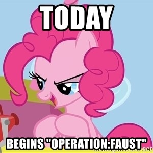 "pinkie pie plan - TODAY begins ""OPERATION:FAUST"""