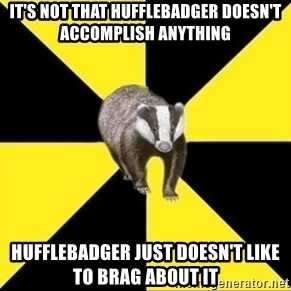 PuffleBadger - It's not that HuffleBadger doesn't accomplish anything HuffleBadger just doesn't like to brag about it