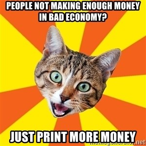 Bad Advice Cat - people not making enough money in bad economy? just print more money