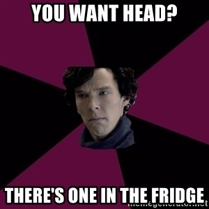 Sexually Oblivious Sherlock - YOU WANT HEAD? THERE'S ONE IN THE FRIDGE