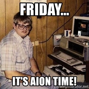 Nerd - FRIDAY... IT'S AION TIME!