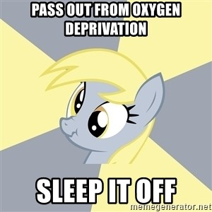 Badvice Derpy - pass out from oxygen deprivation Sleep it off