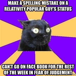 Anxiety Cat - Make a spelling mistake on a RELATIVITY popular guy's status can't go on face book for the rest of the week in fear of judgement