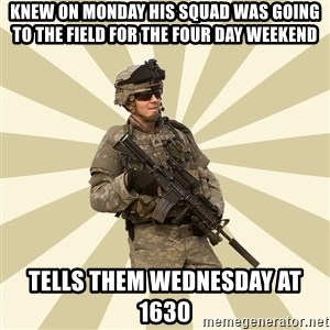 smartass soldier - Knew on monday his squad was going to the field for the four day weekend tells them Wednesday at 1630