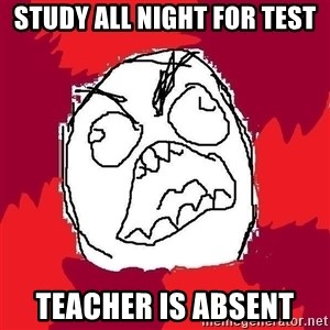 Rage FU - study all night for test teacher is absent