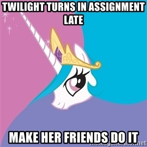 Celestia - Twilight Turns in assignment late Make her friends do it