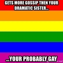 You're Probably Gay - gets more gossip then your dramatic sister... ...your probably gay