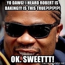 Xzibit - YO DAWG! I HEARD ROBERT IS BAKING!!! IS THIS TRUE?!?!?!?! OK. SWEETTT!