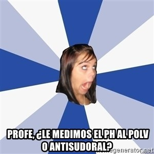 Annoying Facebook Girl -  Profe, ¿le medimos el ph al polv o antisudoral?