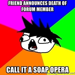 Dumbass Tabooby - Friend announces death of forum member call it a soap opera