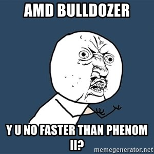 Y U No - amd bulldozer y u no faster than phenom II?