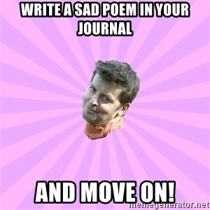 Sassy Gay Friend - Write a sad poem in your journal and move on!