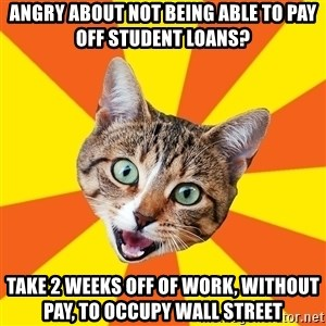 Bad Advice Cat - Angry about not being able to pay off student loans? take 2 weeks off of work, without pay, to occupy wall street