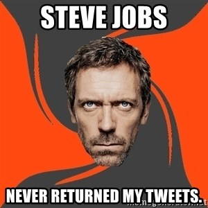 AngryDoctor - steve jobs never returned my tweets.