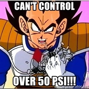 Over 9000 - can't control over 50 psi!!!