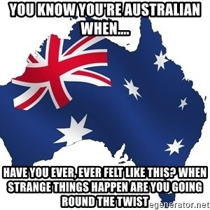 Australian flag  - you know you're australian when.... Have you ever, ever felt like this? When strange things happen are you going round the twist