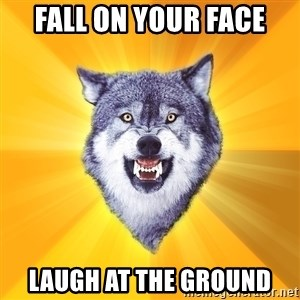 Courage Wolf - fall on your face laugh at the ground