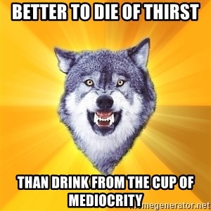 Courage Wolf - better to die of thirst than drink from the cup of mediocrity