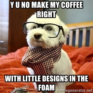 hipster dog - y u no make my coffee right with little designs in the foam