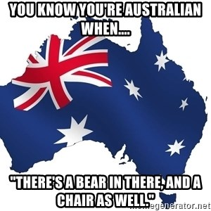 "Australian flag  - you know you're australian when.... ""There's a bear in there, and a chair as well."""