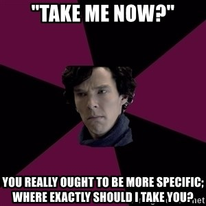 "Sexually Oblivious Sherlock - ""Take me now?"" You really ought to be more specific; where exactly should I take you?"