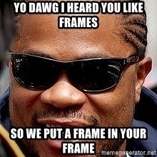 Xzibit - Yo dawg I heard YOU LIKE FRAMES So we put a frame in your frame