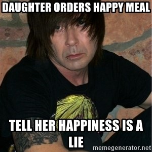 Emo Dad - Daughter orders Happy Meal Tell her Happiness is a Lie
