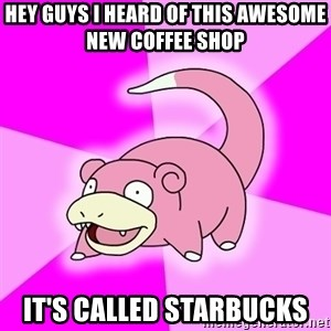 Slowpoke - Hey guYS I HEARD OF THIS AWESOME NEW COFFEE SHOP IT'S CALLED STARBUCKS