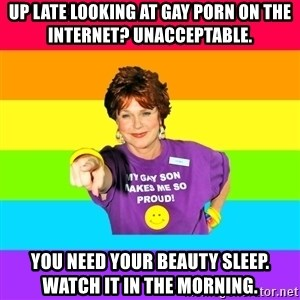 Over Enthusiastic Pflag Mother - up late looking at gay porn on the internet? UNacceptable. you need your beauty sleep. watch it in the morning.
