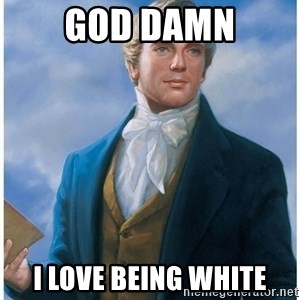 Joseph Smith - God Damn I love being white
